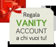 Regala Vanity Account a chi vuoi tu!